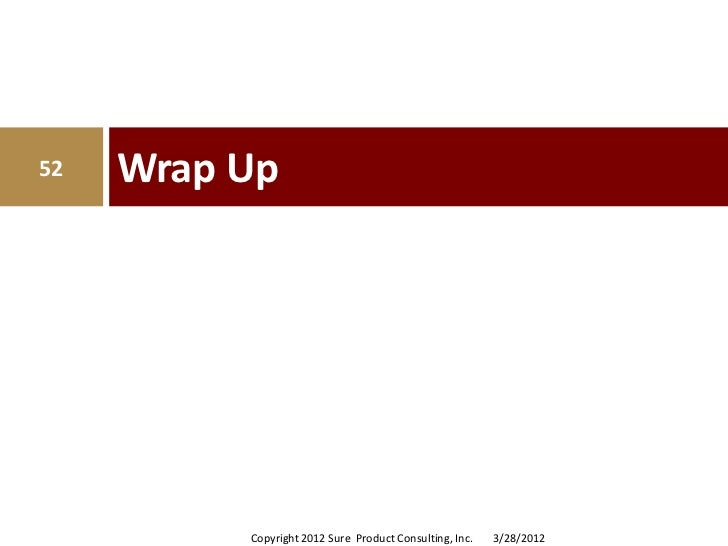 52   Wrap Up          Copyright 2012 Sure Product Consulting, Inc.   3/28/2012