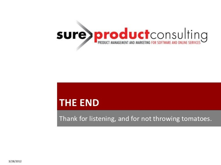 Copyright 2012 Sure Product Consulting, Inc.                 THE END                 Thank for listening, and for not thro...