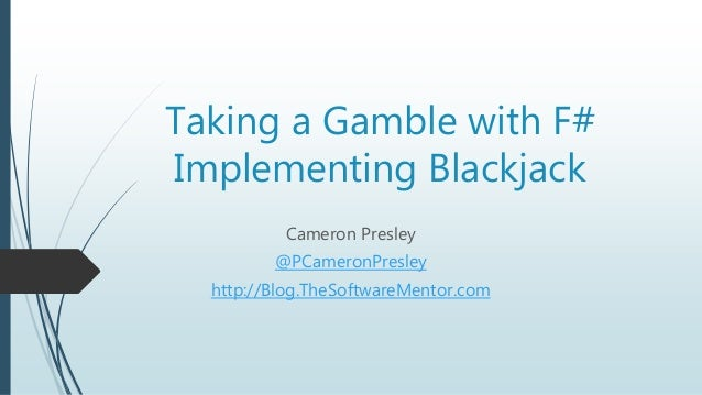 Taking a Gamble with F# Implementing Blackjack Cameron Presley @PCameronPresley http://Blog.TheSoftwareMentor.com
