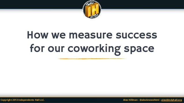 "How We Measure Successin a Coworking Spaceorquantifying community, the ""fuzzy"" metrics explainedCopyright 2013 Independent..."