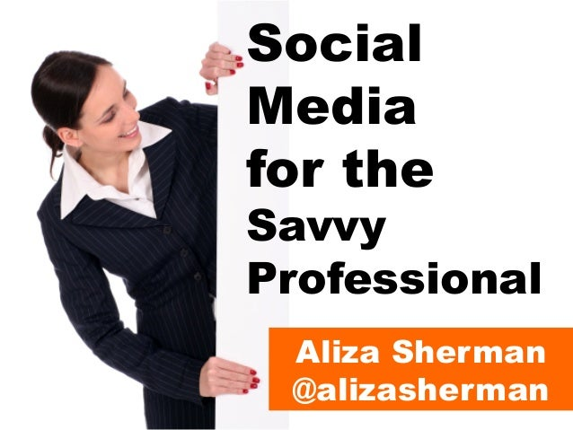 Social Media for the  Savvy Professional Aliza Sherman @alizasherman