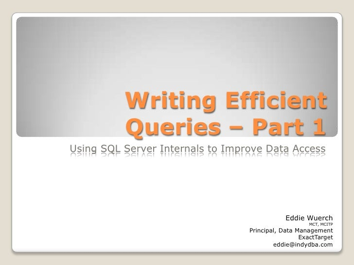 Writing Efficient Queries – Part 1<br />Using SQL Server Internals to Improve Data Access<br />Eddie Wuerch<br />MCT, MCIT...