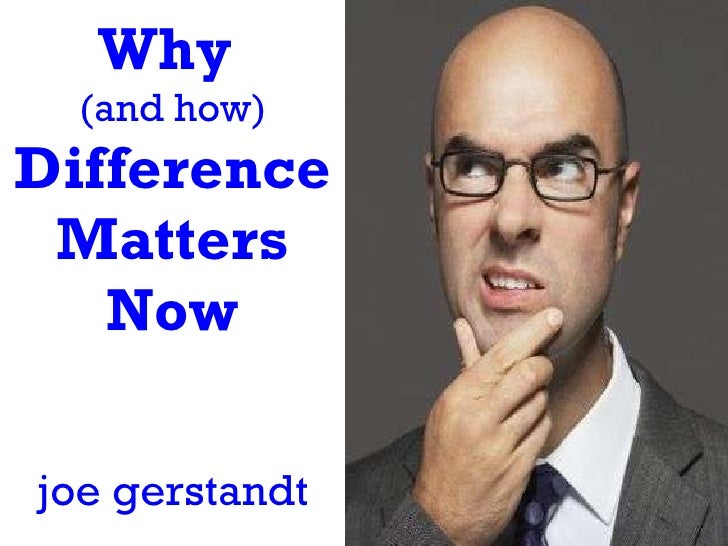 Why  (and how)  Difference Matters Now joe gerstandt