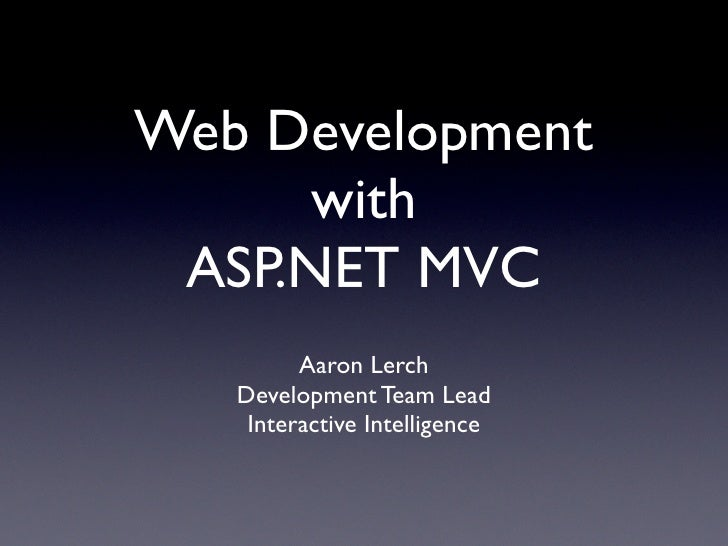 Web Development      with  ASP.NET MVC          Aaron Lerch    Development Team Lead     Interactive Intelligence