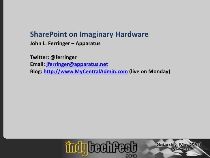 SharePoint on Imaginary Hardware John L. Ferringer – Apparatus  Twitter: @ferringer Email: jferringer@apparatus.net Blog: ...