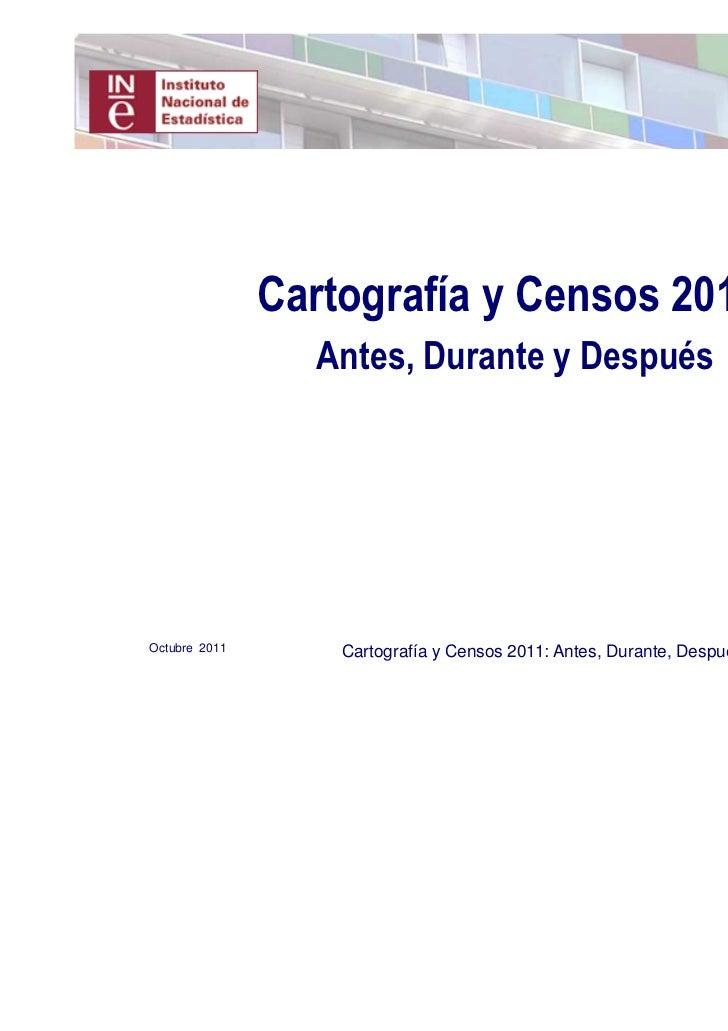 Cartografía y Censos 2011:                 Antes, Durante y DespuésOctubre 2011       Cartografía y Censos 2011: Antes, Du...