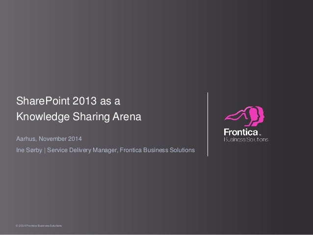 © 2014 Frontica Business Solutions  SharePoint 2013 as a  Knowledge Sharing Arena  Aarhus, November 2014  Ine Sørby | Serv...