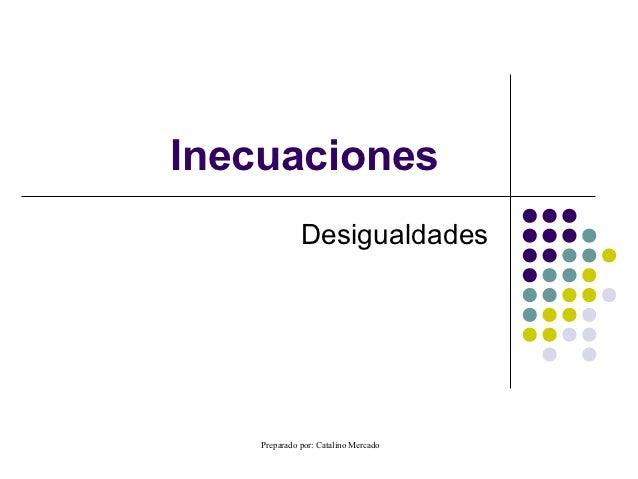 Inecuaciones              Desigualdades    Preparado por: Catalino Mercado