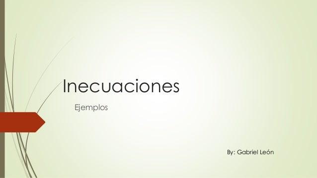 Inecuaciones Ejemplos By: Gabriel León