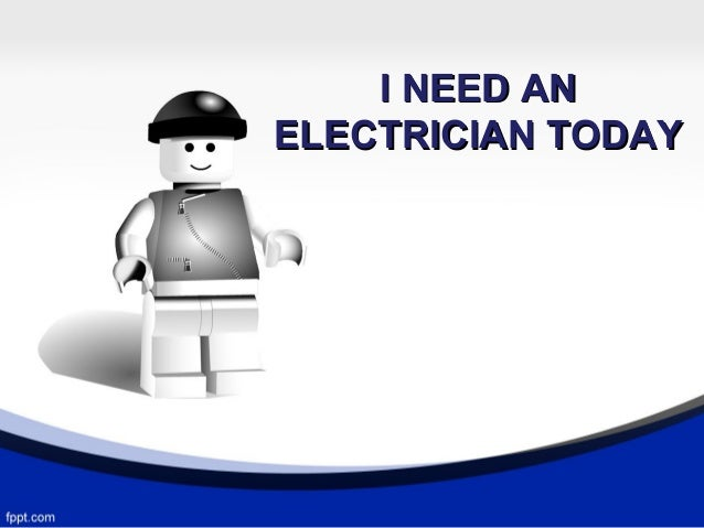 I NEED AN ELECTRICIAN TODAY