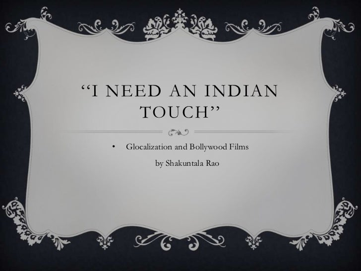 """""""""""I NEED AN INDIAN      TOUCH""""""""  •   Glocalization and Bollywood Films             by Shakuntala Rao"""