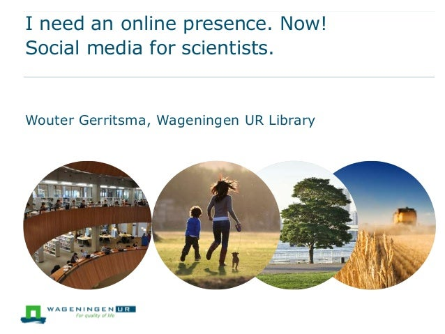 I need an online presence. Now! Social media for scientists.  Wouter Gerritsma, Wageningen UR Library