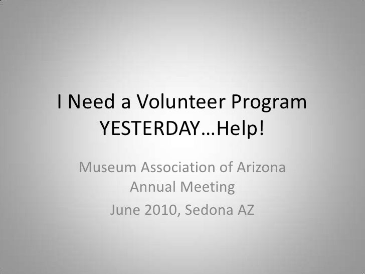 I Need a Volunteer Program YESTERDAY…Help!<br />Museum Association of Arizona Annual Meeting<br />June 2010, Sedona AZ<br />