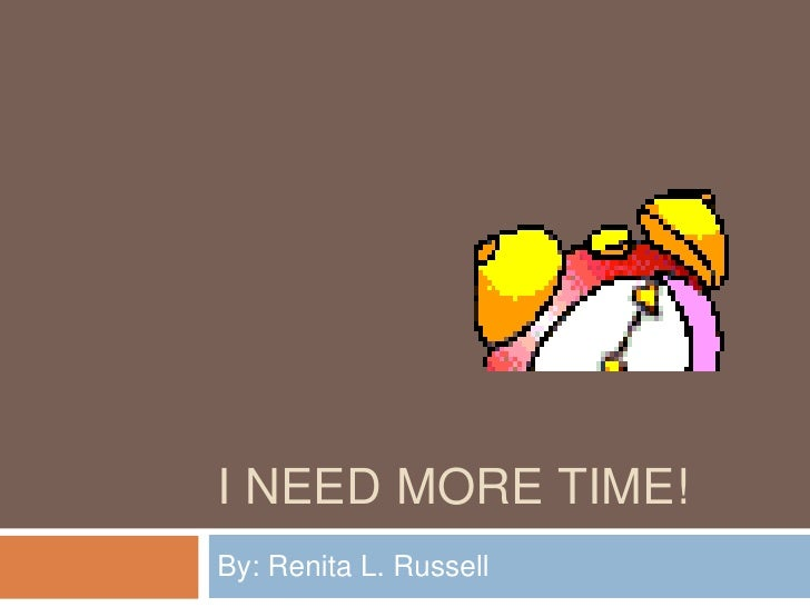I need More time!<br />By: Renita L. Russell <br />