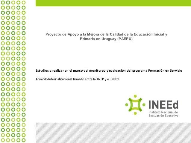 Proyecto de Apoyo a la Mejora de la Calidad de la Educación Inicial y Primaria en Uruguay (PAEPU) Estudios a realizar en e...