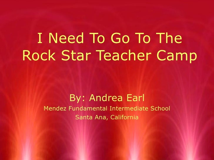 I Need To Go To The Rock Star Teacher Camp By: Andrea Earl Mendez Fundamental Intermediate School Santa Ana, California
