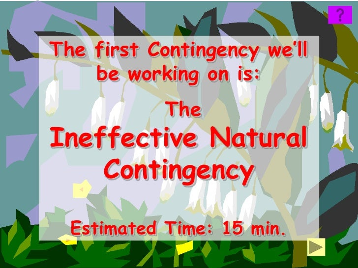 The first Contingency we'll    be working on is:            TheIneffective Natural    Contingency  Estimated Time: 15 min.