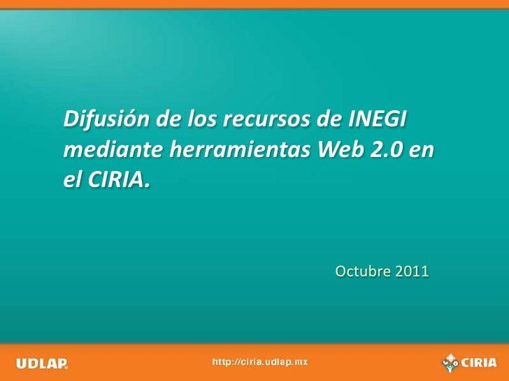 Difusión de los recursos de INEGI mediante herramientas Web 2.0 en el CIRIA.<br />Octubre 2011<br />