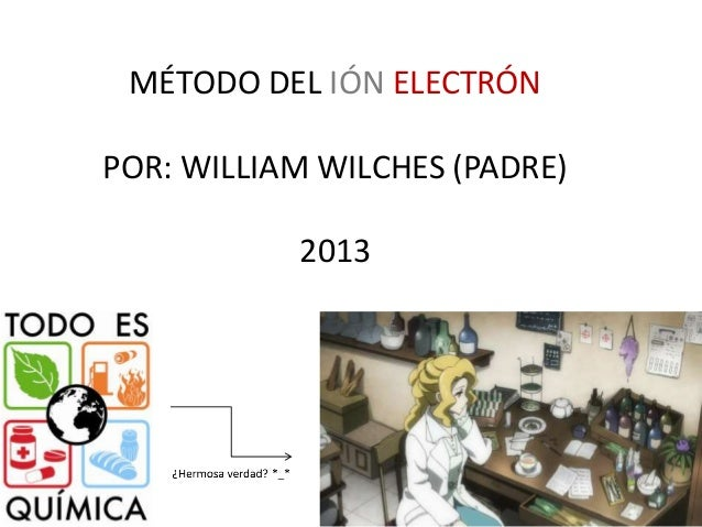 MÉTODO DEL IÓN ELECTRÓN POR: WILLIAM WILCHES (PADRE) 2013