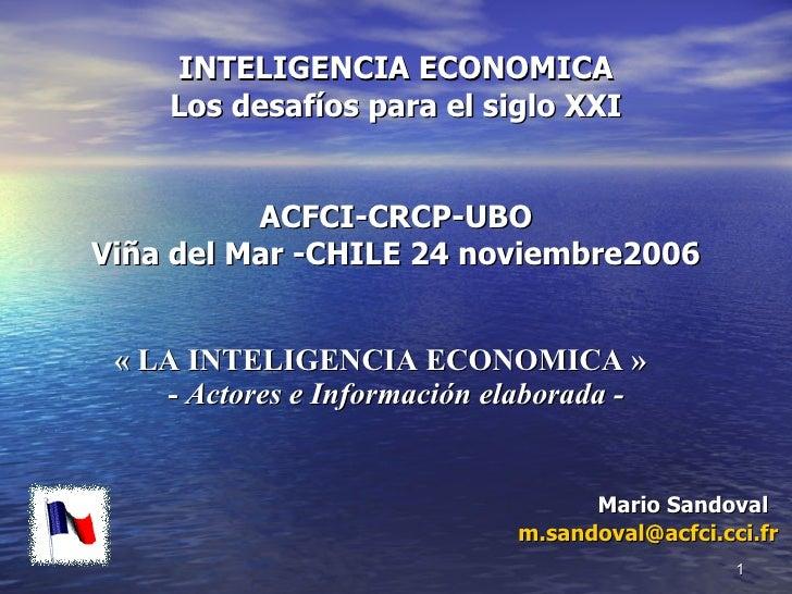 INTELIGENCIA ECONOMICA Los desafíos para el siglo XXI ACFCI-CRCP-UBO Viña del Mar -CHILE 24 noviembre2006   « LA INTELIGEN...