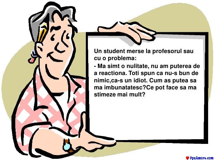 Un student merse la profesorul sau cu o problema:<br />- Ma simt o nulitate, nu am puterea de a reactiona. Toti spun ca nu...