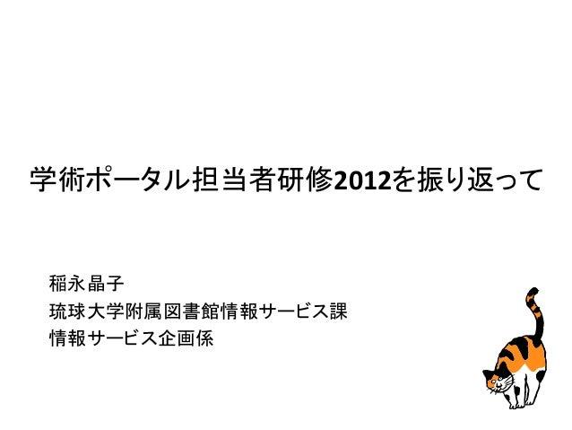 学術ポータル担当者研修2012を振り返って 稲永晶子 琉球大学附属図書館情報サービス課 情報サービス企画係