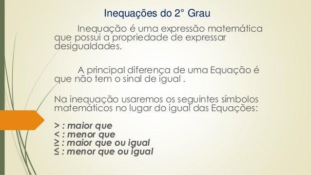 Inequações do 2° Grau Inequação é uma expressão matemática que possui a propriedade de expressar desigualdades. A principa...