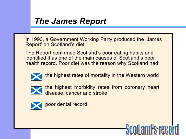 The James Report <ul><li>In 1993, a Government Working Party produced the 'James Report' on Scotland's diet.  </li></ul><u...