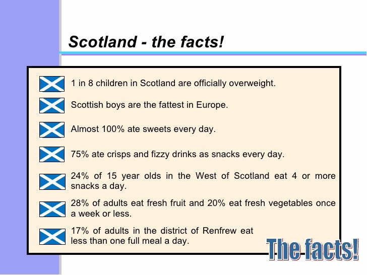 Scotland - the facts! 1 in 8 children in Scotland are officially overweight. Scottish boys are the fattest in Europe. Almo...