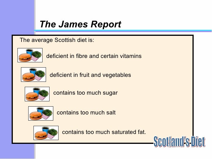 The James Report The average Scottish diet is: Scotland's Diet deficient in fibre and certain vitamins contains too much s...