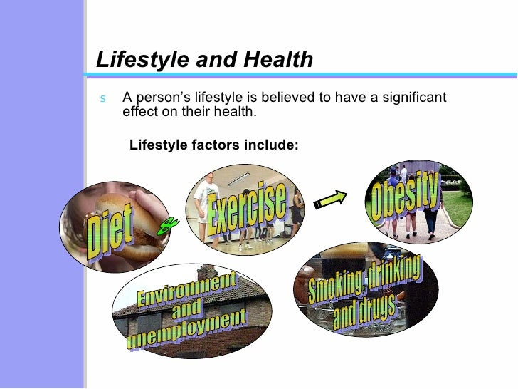 Lifestyle and Health <ul><li>A person's lifestyle is believed to have a significant effect on their health. </li></ul>Life...
