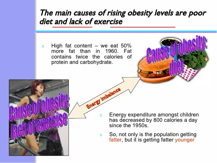 The main causes of rising obesity levels are poor diet and lack of exercise <ul><li>High fat content – we eat 50% more fat...