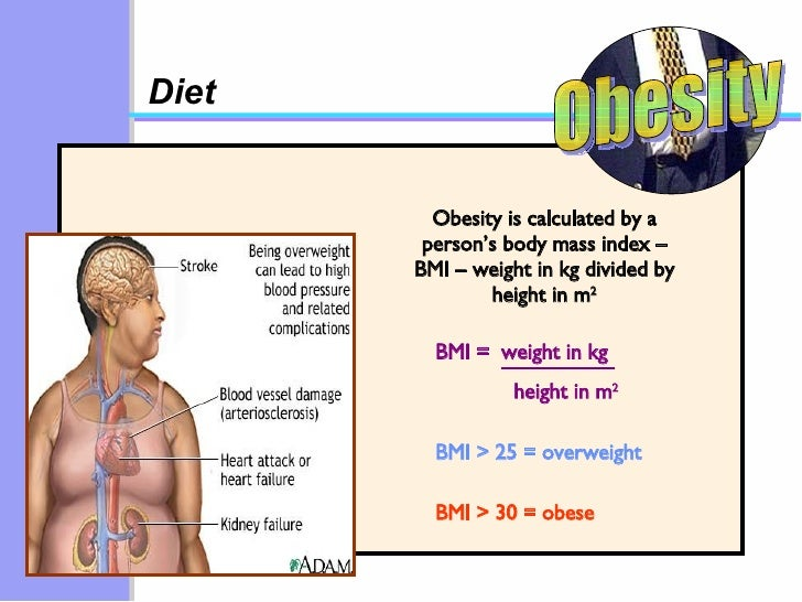 Diet Obesity is calculated by a person's body mass index – BMI – weight in kg divided by height in m 2 BMI > 25 = overweig...