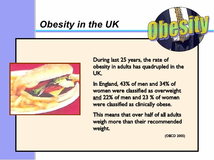 Obesity in the UK During last 25 years, the rate of obesity in adults has quadrupled in the UK. In England, 43% of men and...
