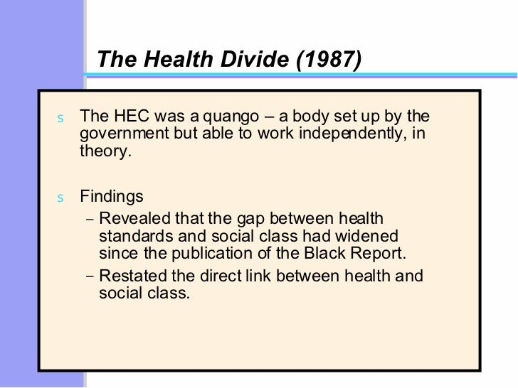 The Health Divide (1987) <ul><li>The HEC was a quango – a body set up by the government but able to work independently, in...