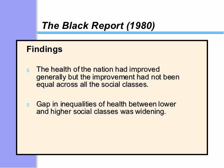 The Black Report (1980) <ul><li>Findings </li></ul><ul><li>The health of the nation had improved generally but the improve...