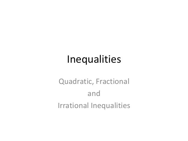InequalitiesQuadratic, Fractional         andIrrational Inequalities