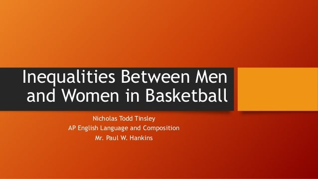 Inequalities Between Men and Women in Basketball Nicholas Todd Tinsley AP English Language and Composition Mr. Paul W. Han...