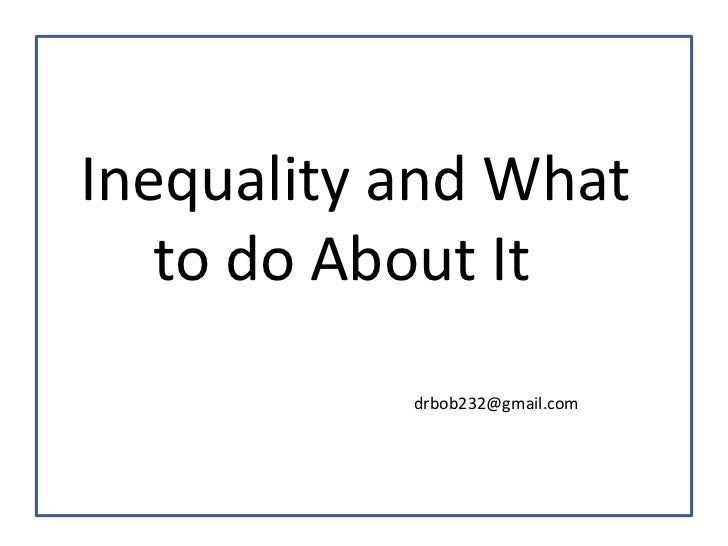 Inequality and What   to do About It           drbob232@gmail.com
