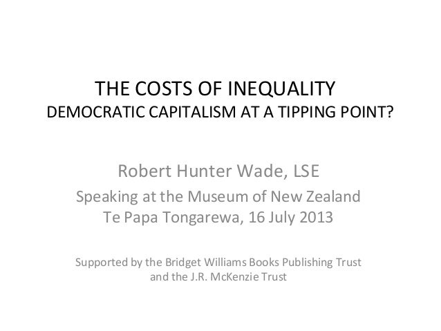 THE COSTS OF INEQUALITY DEMOCRATIC CAPITALISM AT A TIPPING POINT? Robert Hunter Wade, LSE Speaking at the Museum of New Ze...