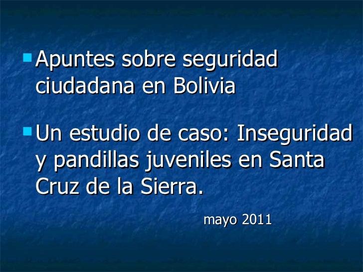 <ul><li>Apuntes sobre seguridad ciudadana en Bolivia </li></ul><ul><li>Un estudio de caso: Inseguridad y pandillas juvenil...