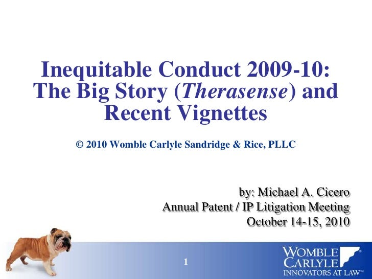 Inequitable Conduct 2009-10: The Big Story (Therasense) and Recent Vignettes<br />© 2010 Womble Carlyle Sandridge & Rice, ...