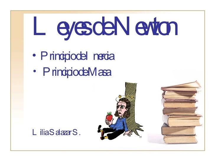 Leyes de Newton <ul><li>Principio de Inercia </li></ul><ul><li>Principio de Masa </li></ul><ul><li>Lilia Salazar S. </li><...