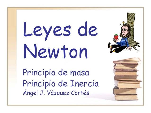 Leyes deNewtonPrincipio de masaPrincipio de InerciaÁngel J. Vázquez Cortés