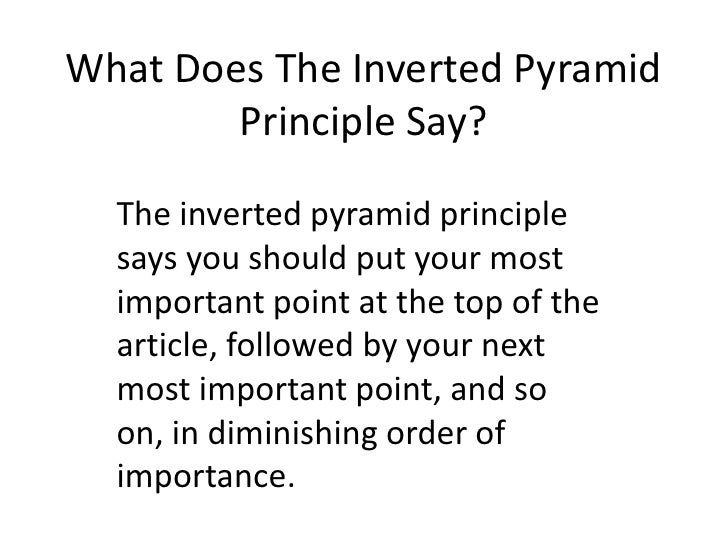 What Does The Inverted Pyramid Principle Say?<br />The inverted pyramid principle says you should put your most important ...