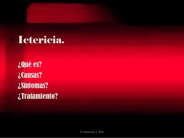 • Ictericia. ¿Qué es? ¿Causas? ¿Síntomas? ¿Tratamiento? K. Espinosa, L. Ríos