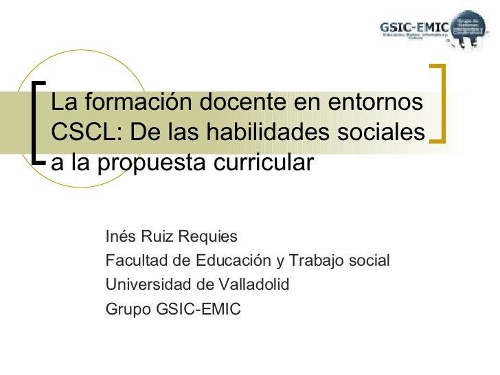 La formación docente en entornos CSCL: De las habilidades sociales a la propuesta curricular Inés Ruiz Requies Facultad de...