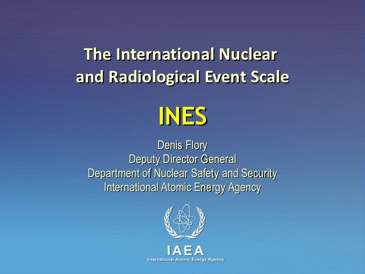 The International Nuclear  and Radiological Event Scale INES Denis Flory Deputy Director General Department of Nuclear Saf...