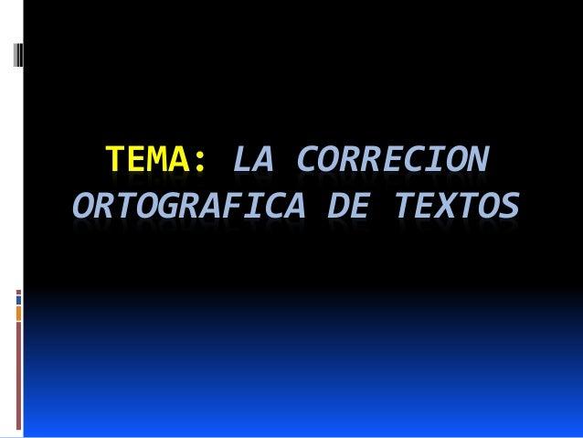TEMA: LA CORRECION  ORTOGRAFICA DE TEXTOS