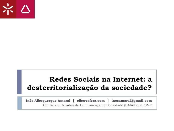 Redes Sociais na Internet: a desterritorialização da sociedade? Inês Albuquerque Amaral  |  ciberesfera.com  |  [email_add...